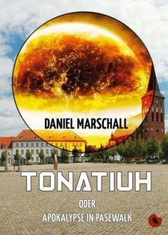 Tonatiuh - oder: Apokalypse in Pasewalk - Marschall, Daniel