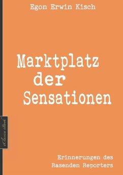 Egon Erwin Kisch: Marktplatz der Sensationen (Neuerscheinung 2019) (eBook, ePUB) - Edition Kisch; Kisch, Egon Erwin