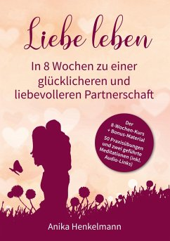 Liebe leben - In 8 Wochen zu einer glücklicheren und liebevolleren Partnerschaft