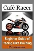 Cafe Racer: Beginner Guide of Racing Bike Building (Custom Bike, Bike Touring, Bike Riding, Cafe Racer Bike, Cafe Racer Motorcycle