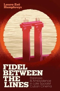 Fidel Between the Lines: Paranoia and Ambivalence in Late Socialist Cuban Cinema - Humphreys, Laura-Zoe