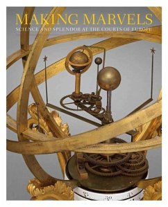Making Marvels - Science and Splendor at the Courts of Europe - Koeppe, Wolfram; Andrews, Noam; Bayer, Florian