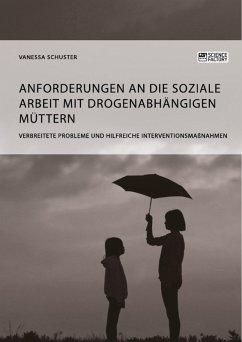 Anforderungen an die Soziale Arbeit mit drogenabhängigen Müttern. Verbreitete Probleme und hilfreiche Interventionsmaßnahmen (eBook, PDF) - Schuster, Vanessa