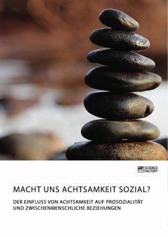 Macht uns Achtsamkeit sozial? Der Einfluss von Achtsamkeit auf Prosozialität und zwischenmenschliche Beziehungen (eBook, PDF)