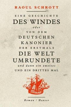 Eine Geschichte des Windes oder Von dem deutschen Kanonier der erstmals die Welt umrundete und dann ein zweites und ein drittes Mal - Schrott, Raoul