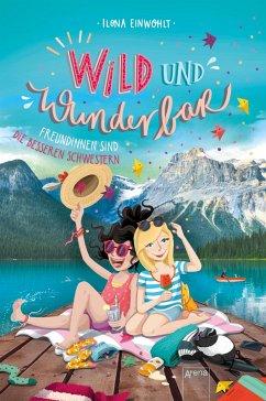 Freundinnen sind die besseren Schwestern / Wild und wunderbar Bd.3 - Einwohlt, Ilona