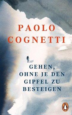 Gehen, ohne je den Gipfel zu besteigen (eBook, ePUB) - Cognetti, Paolo