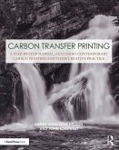 Carbon Transfer Printing: A Step-By-Step Manual, Featuring Contemporary Carbon Printers and Their Creative Practice