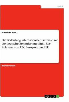 Die Bedeutung internationaler Einflüsse auf die deutsche Behindertenpolitik. Zur Relevanz von UN, Europarat und EU
