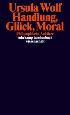 Handlung, Glück, Moral - Wolf, Ursula