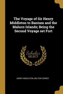 The Voyage of Sir Henry Middleton to Bantam and the Maluco Islands; Being the Second Voyage Set Fort