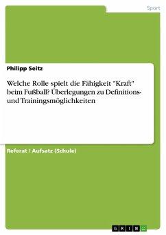 """Welche Rolle spielt die Fähigkeit """"Kraft"""" beim Fußball? Überlegungen zu Definitions- und Trainingsmöglichkeiten (eBook, PDF)"""