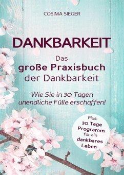 Dankbarkeit: DAS GROSSE PRAXISBUCH DER DANKBARKEIT (eBook, ePUB) - Sieger, Cosima