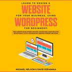 Learn to Design a Website for Your Business, Using WordPress for Beginners BEST Website Development Methods, for Building Advanced Sites EFFORTLESSLY to Full Optimization, Creating Content and More. (eBook, ePUB)