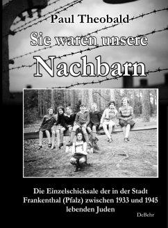 Sie waren unsere Nachbarn - Die Einzelschicksale der in der Stadt Frankenthal (Pfalz) zwischen 1933 und 1945 lebenden Juden (eBook, ePUB) - Theobald, Paul