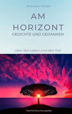 Am Horizont Gedichte und Gedanken - Felder, Andreas