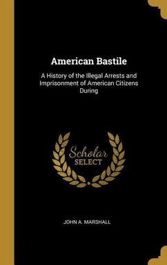 American Bastile: A History of the Illegal Arrests and Imprisonment of American Citizens During