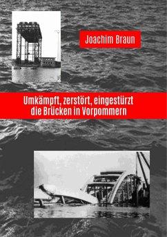 Umkämpft, zerstört, eingestürzt - die Brücken in Vorpommern - Braun, Joachim