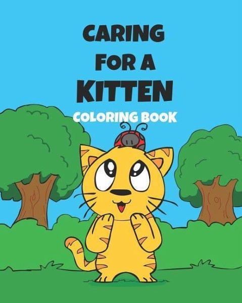 Caring For A Kitten Coloring Book: A Cartoon Guide To Kitten Care For Kids  Kitten Care 101 How To Raise A Cat