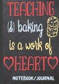 Teaching & Baking Is a Work of Heart Notebook Journal: Teacher Appreciation Week End of School Year Retirement Thank You for Teacher Inspiring Journal