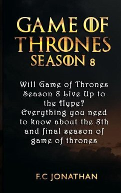Game of Thrones Season 8: Will Game of Thrones Season 8 Live Up to the Hype? - Everything You Need to Know about the 8th and Final Season of Gam - Jonathan, F. C.