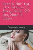 How to Start Your Own Makeup or Beauty Brand: 20 Easy Steps to Follow