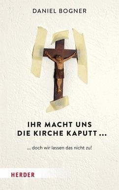 Ihr macht uns die Kirche kaputt... - Bogner, Daniel