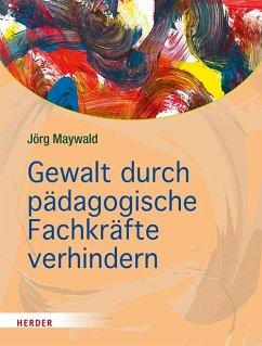 Gewalt durch pädagogische Fachkräfte verhindern - Maywald, Jörg