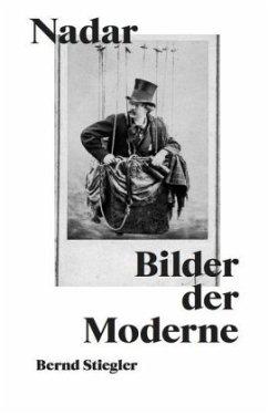 Bernd Stiegler. Nadar. Bilder der Moderne - Stiegler, Bernd