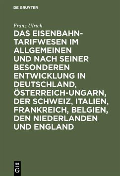 Das Eisenbahntarifwesen im Allgemeinen und nach seiner besonderen Entwicklung in Deutschland, Österreich-Ungarn, der Schweiz, Italien, Frankreich, Belgien, den Niederlanden und England (eBook, PDF) - Ulrich, Franz