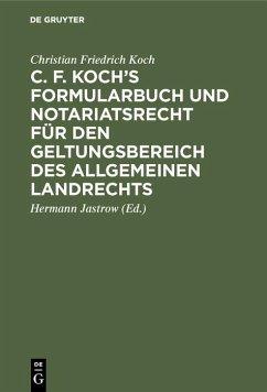C. F. Koch's Formularbuch und Notariatsrecht für den Geltungsbereich des Allgemeinen Landrechts (eBook, PDF) - Koch, Christian Friedrich