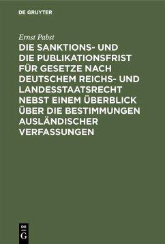 Die Sanktions- und die Publikationsfrist für Gesetze nach deutschem Reichs- und Landesstaatsrecht nebst einem Überblick über die Bestimmungen ausländischer Verfassungen (eBook, PDF) - Pabst, Ernst