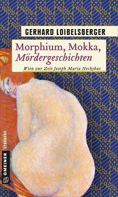 Morphium, Mokka, Mördergeschichten / Nechyba-Saga Bd.7 (eBook, ePUB) - Loibelsberger, Gerhard