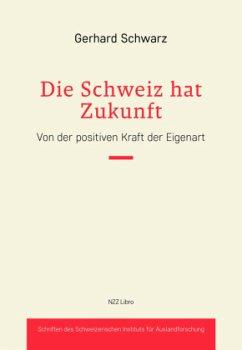 Die Schweiz hat Zukunft - Schwarz, Gerhard