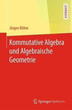 Kommutative Algebra und Algebraische Geometrie - Böhm, Jürgen