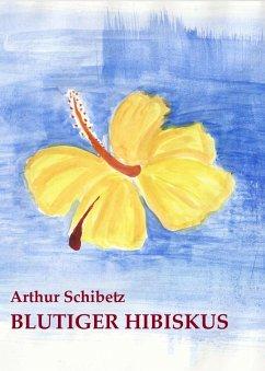 Blutiger Hibiskus (eBook, ePUB) - Schibetz, Arthur