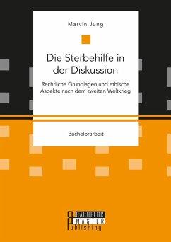 Die Sterbehilfe in der Diskussion. Rechtliche Grundlagen und ethische Aspekte nach dem zweiten Weltkrieg (eBook, PDF) - Jung, Marvin