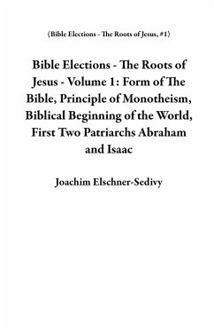 Bible Elections - The Roots of Jesus - Volume 1: Form of The Bible, Principle of Monotheism, Biblical Beginning of the World, First Two Patriarchs Abraham and Isaac (eBook, ePUB) - Elschner-Sedivy, Joachim