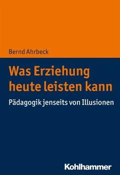 Was Erziehung heute leisten kann - Ahrbeck, Bernd