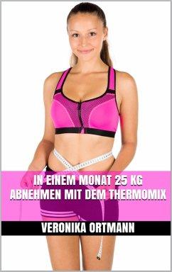 In einem Monat 25 kg abnehmen mit dem Thermomix (eBook, ePUB) - Ortmann, Veronika
