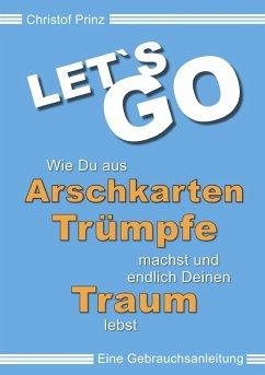 LET`S GO Wie du aus Arschkarten Trümpfe machst und endlich deinen Traum lebst (eBook, ePUB) - Prinz, Christof