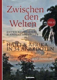 Zwischen den Welten Teil 2: Haiti & Afrika in 34 Anekdoten - Steingruber, Rolf