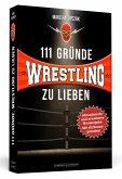 111 Gründe, Wrestling zu lieben - Erweiterte Neuausgabe mit 11 Bonusgründen!