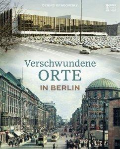 Verschwundene Orte in Berlin - Grabowsky, Dennis