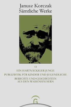 Ein hartnäckiger Junge. Publizistik für Kinder und Jugendliche. Berichte und Geschichten aus den Waisenhäusern (eBook, PDF) - Korczak, Janusz