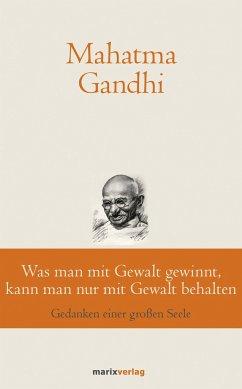 Was man mit Gewalt gewinnt, kann man nur mit Gewalt behalten - Gandhi, Mahatma