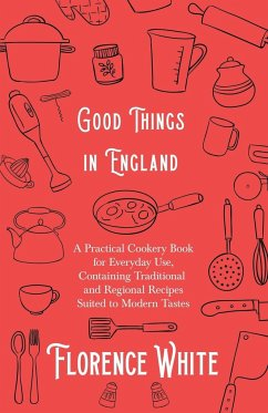 Good Things in England - A Practical Cookery Book for Everyday Use, Containing Traditional and Regional Recipes Suited to Modern Tastes - White, Florence