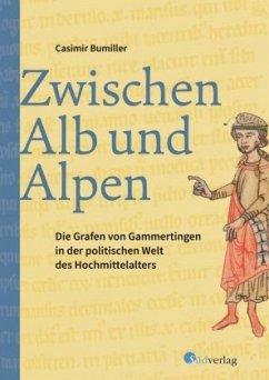 Zwischen Alb und Alpen - Die Grafen von Gammertingen in der politischen Welt des Hochmittelalters - Bumiller, Casimir