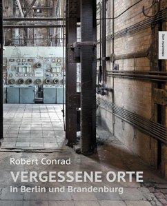 Vergessene Orte in Berlin und Brandenburg - Conrad, Robert