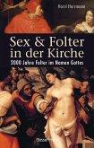 Sex und Folter in der Kirche. Wie die Stigmatisierung der Sexualität zu Missbrauch, Inquisition, Judenverfolgung, Hexen- und Ketzerverbrennung, Kreuzzügen, Frauenunterdrückung und zur Versklavung und Ausrottung von Urvölkern führte